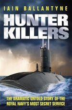 Hunter Killers : The Dramatic Untold Story of the Royal Navy's Most Secret Service - Iain Ballantyne