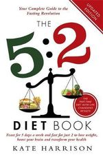 The 5:2 Diet Book : Feast for 5 Days a Week and Fast for 2 to Lose Weight, Boost Your Brain and Transform Your Health - Kate Harrison