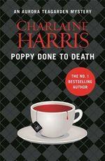 Poppy Done to Death : Aurora Teagarden : Book 8 - Charlaine Harris