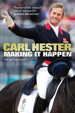 Making it Happen : The Autobiography - Carl Hester