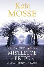The Mistletoe Bride and Other Haunting Tales - Kate Mosse