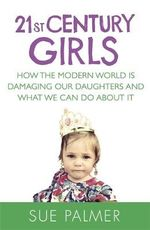 21st Century Girls : How Female Minds Develop, How to Raise Bright, Balanced Girls and Why Today's World Needs Them More Than Ever - Sue Palmer