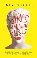 Girls Will be Girls : Dressing Up, Playing Parts and Daring to Act Differently - Emer O'Toole