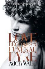 Love Becomes a Funeral Pyre : A Biography of The Doors - Mick Wall
