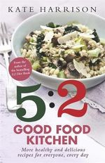 The 5:2 Good Food Kitchen: Book 2 : More Healthy and Delicious Recipes for Everyone, Everyday - Kate Harrison