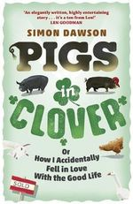 Pigs in Clover : Or How I Accidentally Fell in Love with the Good Life - Simon Dawson