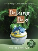 Baking Bad : Great Recipes. No Meth-in Around - Walter Wheat