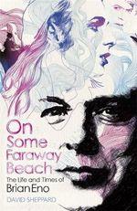 On Some Faraway Beach : The Life and Times of Brian Eno - David Sheppard
