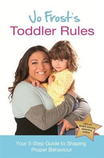 Jo Frost's Toddler Rules : Your 5-Step Guide to Shaping Proper Behaviour - Jo Frost