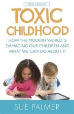 Toxic Childhood : How the Modern World is Damaging Our Children and What We Can Do About it - Sue Palmer
