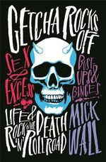 Getcha Rocks off : Sex & Excess. Bust-Ups & Binges. Life & Death on the Rock 'n' Roll Road - Mick Wall
