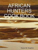 African Hunters Cook Book - Wayne Mc Naughton