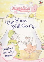 The Show Will Go On : Angelina Ballerina - Sticker Activity Book