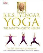 B.K.S. Iyengar Yoga : The Path to Holistic Health - Dorling Kindersley