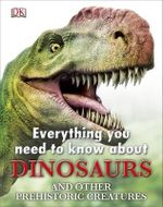 Everything You Need to Know About : Dinosaurs*  : And Other Prehistoric Creatures  - Dorling Kindersley