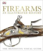 Firearms : An Illustrated History : The Definitive Visual Guide - Dorling Kindersley