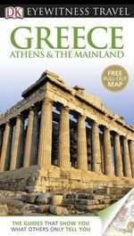 DK Eyewitness Travel Guide : Greece, Athens & the Mainland : Includes Free Pull Out Map - Marc Dubin