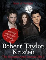 Robert Pattinson, Taylor Lautner, Kristen Stewart: Stars of Twilight: the Unauthorized Annual 2011