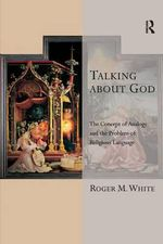 Talking About God : The Concept of Analogy and the Problem of Religious Language - Roger M. White
