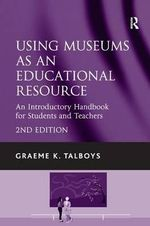 Using Museums as an Educational Resource : An Introductory Handbook for Students and Teachers - Graeme K. Talboys