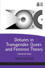 Debates in Transgender, Queer, and Feminist Theory : Contested Sites - Patricia Elliot