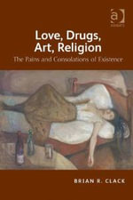 Love, Drugs, Art, Religion : The Pains and Consolations of Existence - Brian R. Clack