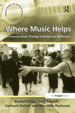 Where Music Helps: Community Music Therapy in Action and Reflection : Community Music Therapy in Action and Reflection - Brynjulf Stige