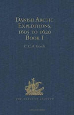Danish Arctic Expeditions, 1605 to 1620 : In Two Books. Book I - The Danish Expeditions to Greenland in 1605, 1606, and 1607; to which is added Captain