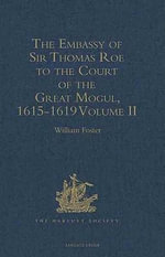 The Embassy of Sir Thomas Roe to the Court of the Great Mogul, 1615-1619 : As Narrated in his Journal and Correspondence. Volume II