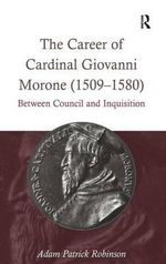 The Career of Cardinal Giovanni Morone (1509-1580) : Between Council and Inquisition - Adam Patrick Robinson