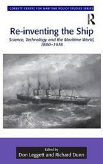 Re-inventing the Ship : Science, Technology and the Maritime World, 1800-1918 - Don Leggett