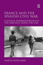 France and the Spanish Civil War : Cultural Representations of the War Next Door, 1936-1945 - Martin Hurcombe