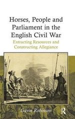 Horses, People and Parliament in the English Civil War : Extracting Resources and Constructing Allegiance - Gavin Robinson