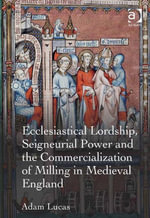 Ecclesiastical Lordship, Seigneurial Power and the Commercialization of Milling in Medieval England - Adam Lucas