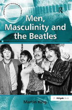Men, Masculinity and the Beatles : Ashgate Popular and Folk Music Series - Martin King