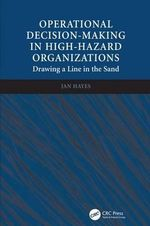 Operational Decision-Making in High-Hazard Organizations : Drawing a Line in the Sand - Jan Hayes
