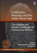 Codification, Macaulay and the Indian Penal Code : The Legacies and Modern Challenges of Criminal Law Reform - Wing-Cheong Chan