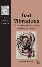Bad Vibrations : The History of the Idea of Music as Cause of Disease - James Kennaway