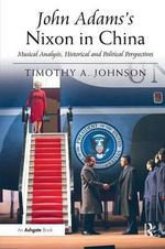 John Adams's Nixon in China : Musical Analysis, Historical and Political Perspectives - Timothy A. Johnson