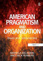 American Pragmatism and Organization : Issues and Controversies