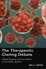 The Therapeutic Cloning Debate : Global Science and Journalism in the Public Sphere - Eric A. Jensen