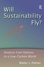 Will Sustainability Fly? : Aviation Fuel Options in a Low-Carbon World - Walter J. Palmer