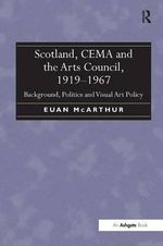 Scotland, CEMA and the Arts Council, 1919-1967 : Background, Politics and Visual Art Policy - Euan McArthur