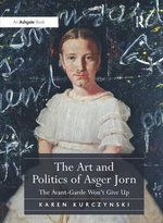 The Art and Politics of Asger Jorn : The Avant-Garde Won't Give Up - Karen Kurczynski