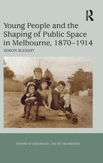 Young People and the Shaping of Public Space in Melbourne 1870-1914 - Simon Sleight