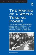 The Making of a World Trading Power : the European Economic Community (EEC) in the GATT Kennedy Round Negotiations (1963-67) - Lucia Coppolaro