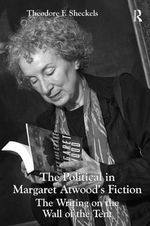 The Political in Margaret Atwood's Fiction : The Writing on the Wall of the Tent - Theodore F. Sheckels