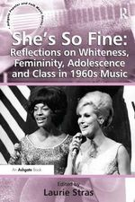 She's So Fine : Reflections on Whiteness, Femininity, Adolescence and Class in 1960s Music - Laurie Stras