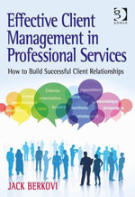 Effective Client Management in Professional Services : How to Build Successful Client Relationships - Jack Berkovi
