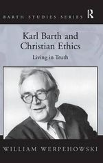 Karl Barth and Christian Ethics : Living in Truth - William Werpehowski